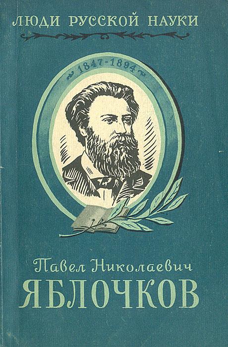 Павел Николаевич Яблочков. Его жизнь и деятельность