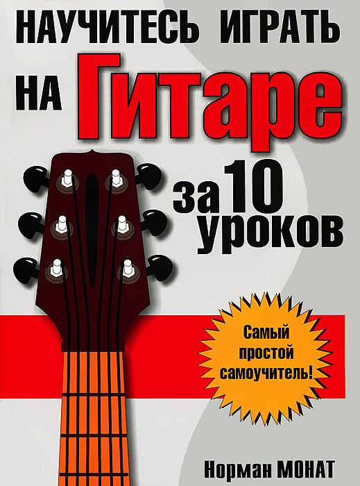 Норман Монат Научитесь играть на гитаре за 10 уроков книги попурри научитесь играть на фортепиано за 10 уроков 9 е изд