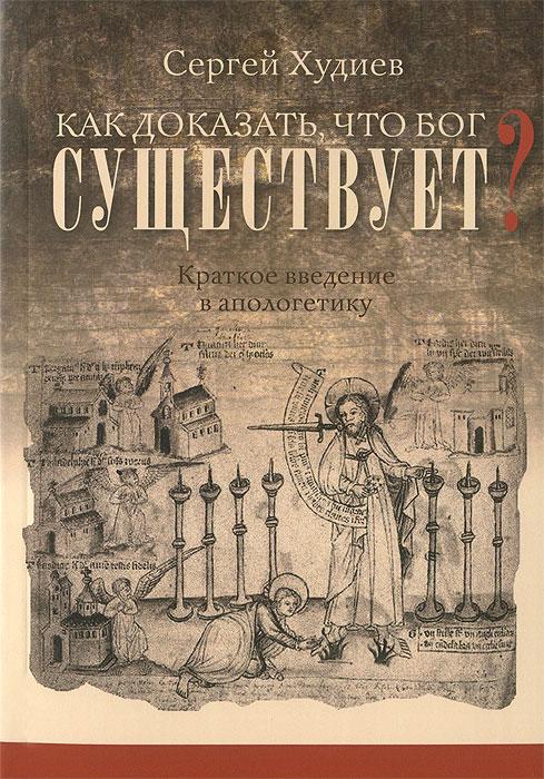 Сергей Худиев Как доказать, что Бог существует? Краткое введение в апологетику б в пилат по следам николая нотовича аргументы в пользу подлинности тибетского евангелия