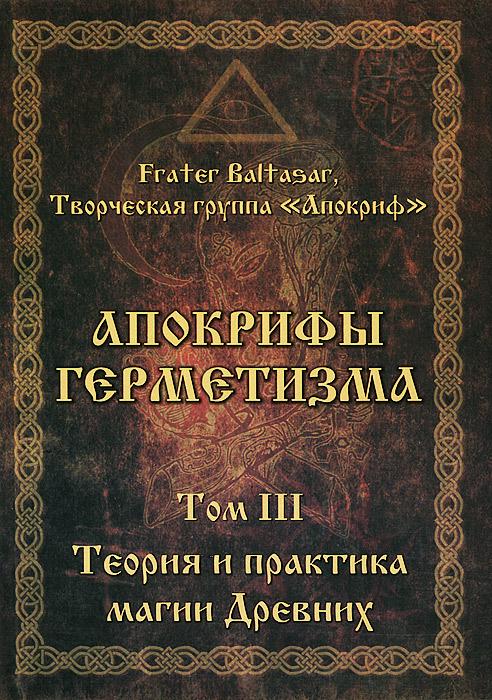 Апокрифы Герметизма. Том 3. Теория и практика магии Древних. Frater Baltasar