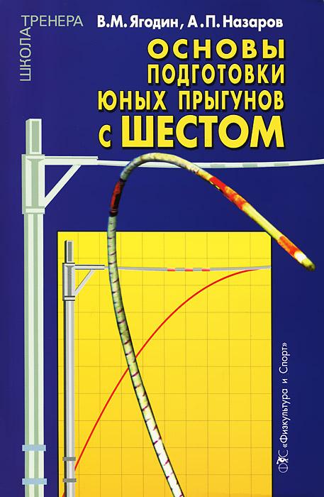 Основы подготовки юных прыгунов с шестом. В. М. Ягодин, А. П. Назаров