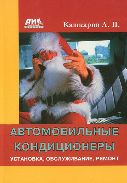 А. П. Кашкаров Автомобильные кондиционеры. Установка, обслуживание, ремонт