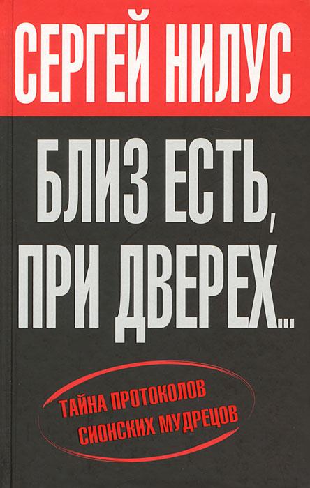 Сергей Нилус Близ есть, при дверех... Тайна протоколов сионских мудрецов