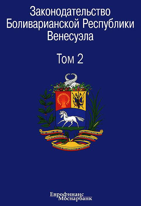 Законодательство Боливарианской Республики Венесуэла. Сборник документов. В 3 томах. Том 2