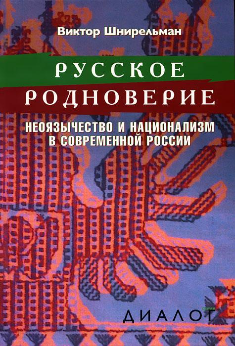 Русское родноверие. Неоязычество и национализм в современной России. Виктор Шнирельман
