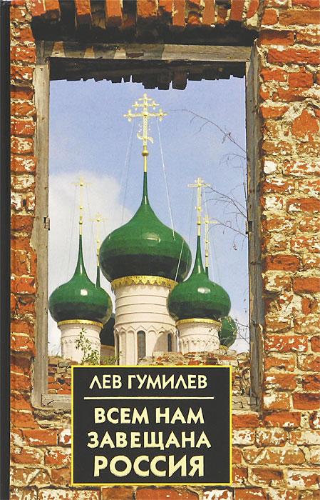 Лев Гумилев Всем нам завещана Россия