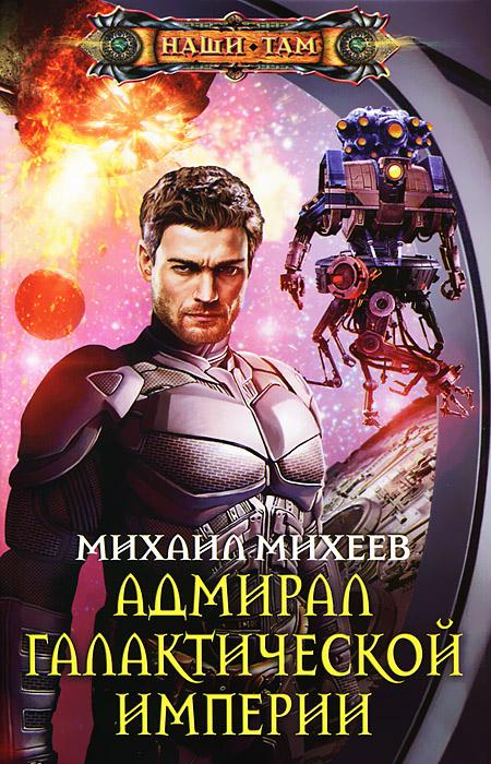 Михаил Михеев Адмирал галактической империи михаил серегин криминальный хаос