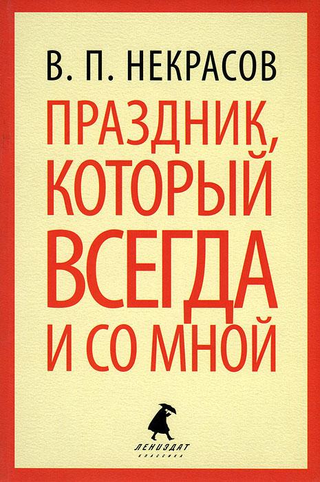 В. П. Некрасов Праздник, который всегда и со мной виктор некрасов в окопах сталинграда