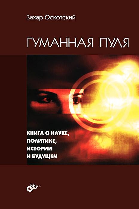 Захар Оскотский Гуманная пуля. Книга о науке, политике, истории и будущем
