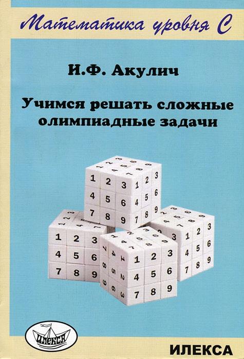 И. Ф. Акулич Учимся решать сложные олимпиадные задачи сергеев и н математика задачи с ответами и решениями