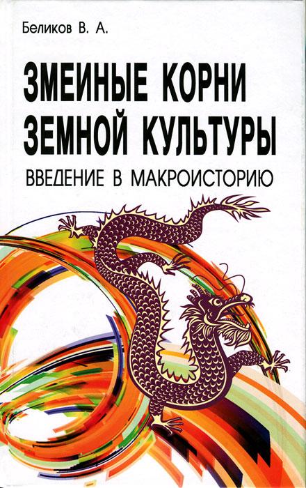 Змеиные корни земной культуры. Введение в макроисторию. В. А. Беликов