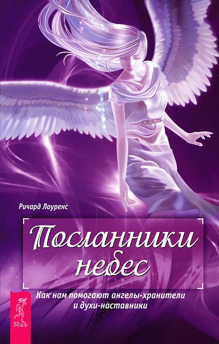Ричард Лоуренс Посланники небес. Как нам помогают ангелы-хранители и духи-наставники элизабет оуэнс как общаться с ангелами и духами