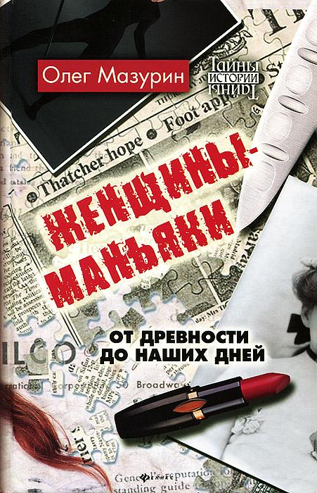 Олег Мазурин. Женщины-маньяки. От древности до наших дней