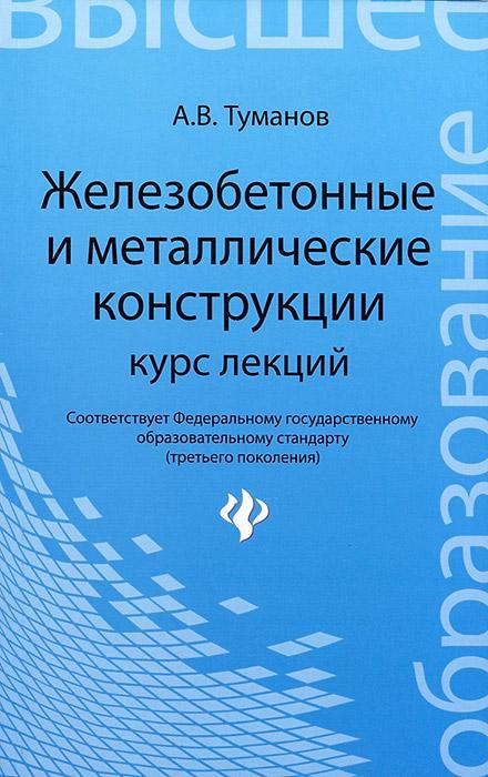 А. В. Туманов Железобетонные и металлические конструкции. Курс лекций