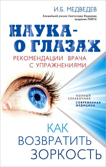 Наука - о глазах. Как возвратить зоркость. Рекомендации врача с упражнениями. И.Б. Медведев