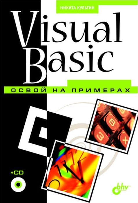 Никита Культин Visual Basic. Освой на примерах (+ CD-ROM) visual basic 2008程序设计案例教程(附cd rom光盘1张)
