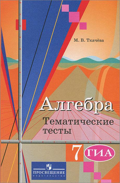 М. В. Ткачева Алгебра. 7 класс. Тематические тесты. ГИА алгебра 9 класс тематические тесты