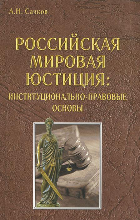 А. Н. Сачков Российская мировая юстиция. Институционально-правовые основы