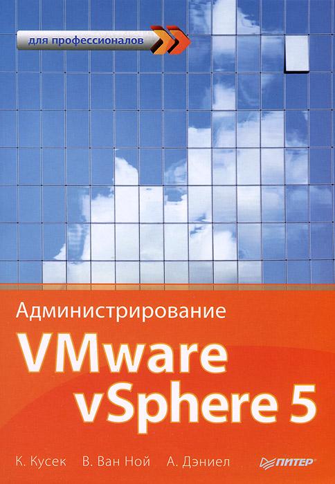 К. Кусек, В. Ван Ной, А. Дэниел Администрирование VMware vSphere 5. Для профессионалов книги питер администрирование vmware vsphere 5 для профессионалов