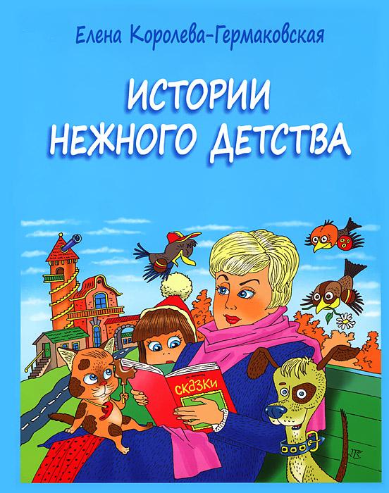 Елена Королева-Гермаковская Истории нежного детства рассказы и сказки