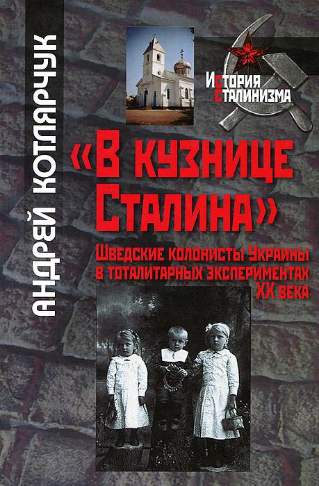 """Андрей Котлярчук """"В кузнице Сталина"""". Шведские колонисты Украины в тоталитарных экспериментах XX века"""