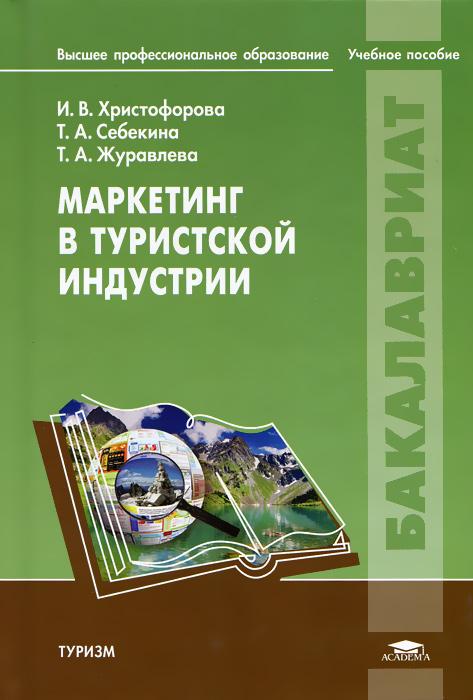 Маркетинг в туристской индустрии. И. В. Христофорова, Т. А. Себекина, Т. А. Журавлева