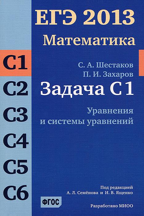 ЕГЭ 2013. Математика. Задача С1. Уравнения и системы уравнений. С. А. Шестаков, П. И. Захаров