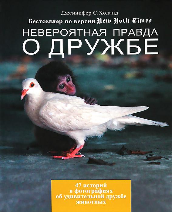 Дженнифер С. Холанд Невероятная правда о дружбе. 47 историй в фотографиях об удивительной дружбе животных