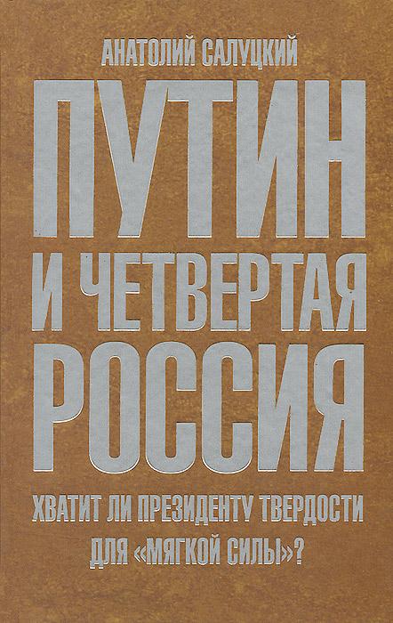 Анатолий Салуцкий Путин и четвертая Россия. Хватит ли президенту твердости для мягкой силы?