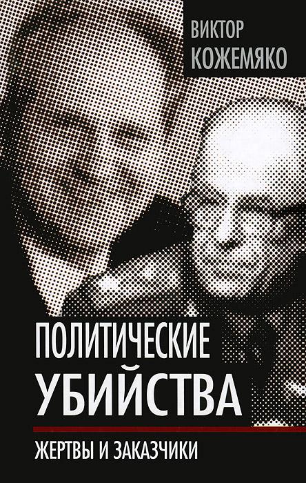 Виктор Кожемяко Политические убийства. Жертвы и заказчики