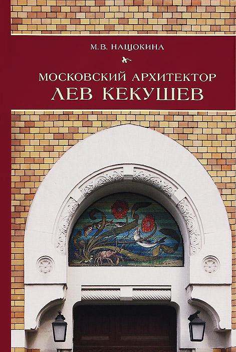 М. В. Нащокина Московский архитектор Лев Кекушев