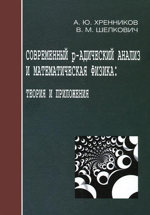 А. Ю. Хренников, В. М. Шелкович Современный р-адический анализ и математическая физика: Теория и приложения р мигалки