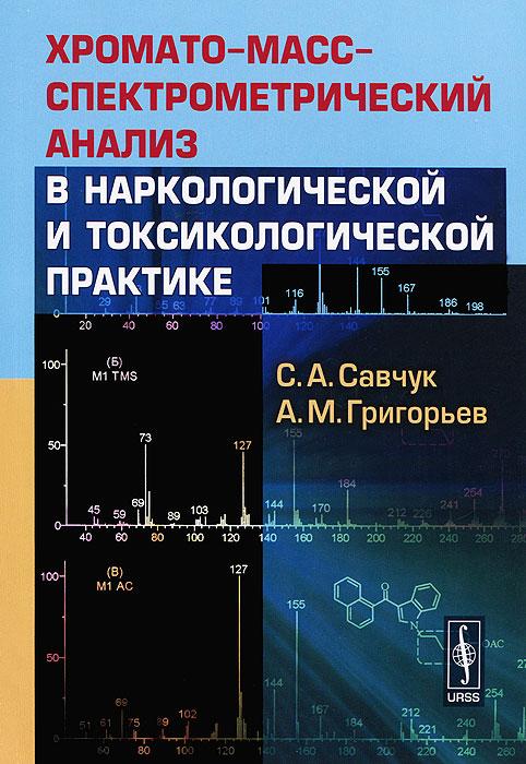 Хромато-масс-спектрометрический анализ в наркологической и токсикологической практике. С. А. Савчук, А. М. Григорьев