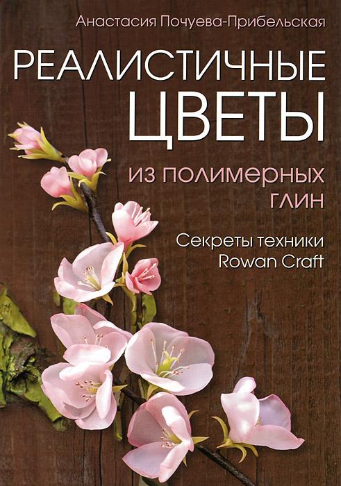 Анастасия Почуева-Прибельская Реалистичные цветы из полимерных глин. Секреты техники