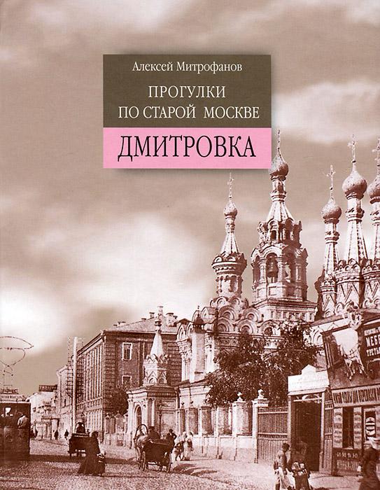 Алексей Митрофанов Прогулки по старой Москве. Дмитровка ISBN: 978-5-93136-184-0