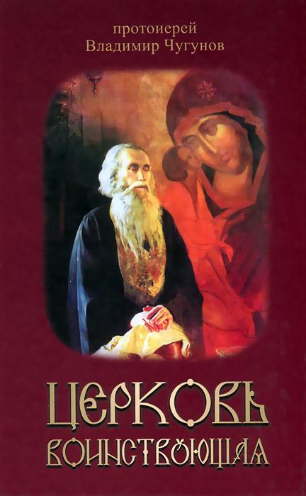 Протоиерей Владимир Чугунов Церковь воинствующая. Святые и подвижники благочестия