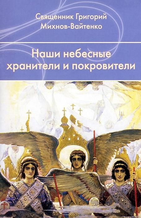 Священник Григорий Михнов-Вайтенко Наши небесные хранители и покровители наши небесные покровители