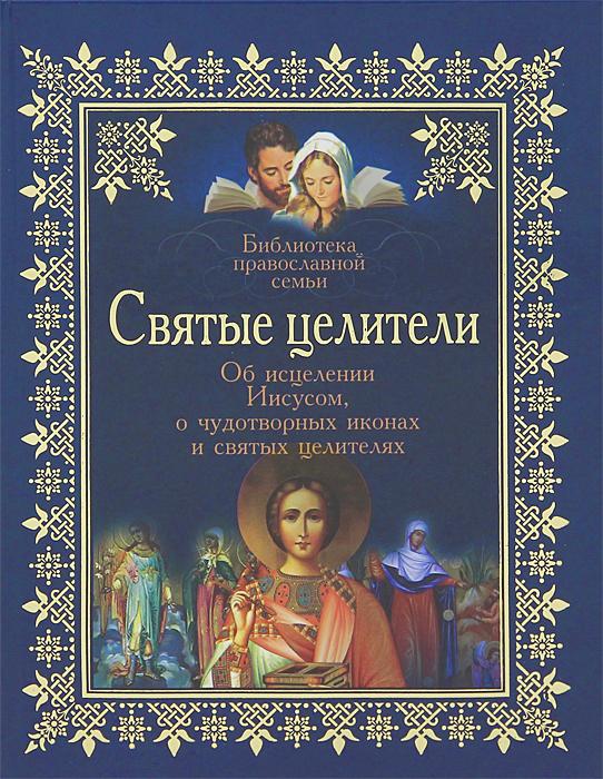 Скачать Святые целители. Об исцелениях Иисусом, о чудотворных иконах и святых целителях быстро
