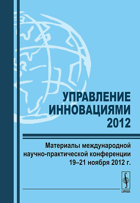 Управление инновациями-2012. Материалы международной научно-практической конференции 19-21 ноября 2012 г. механизмы хендрика часть 2