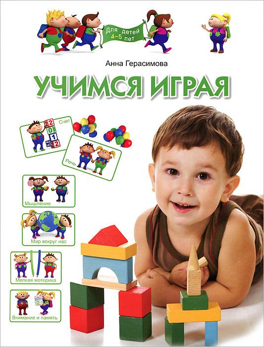 Анна Герасимова Учимся играя. Для детей 4-5 лет