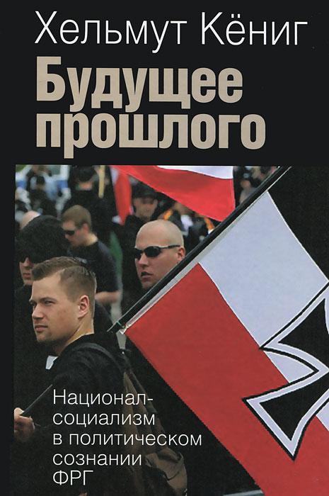 Хельмут Кениг Будущее прошлого. Национал-социализм в политическом сознании ФРГ