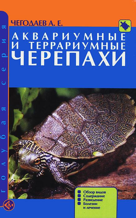 А. Е. Чегодаев Аквариумные и террариумные черепахи. Обзор видов. Содержание. Разведение. Болезни и лечение
