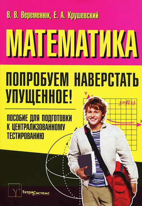 В. В. Веременюк, Е. А. Крушевский Математика. Попробуем наверстать упущенное! сканави м и сборник задач по математике для поступающих в вузы