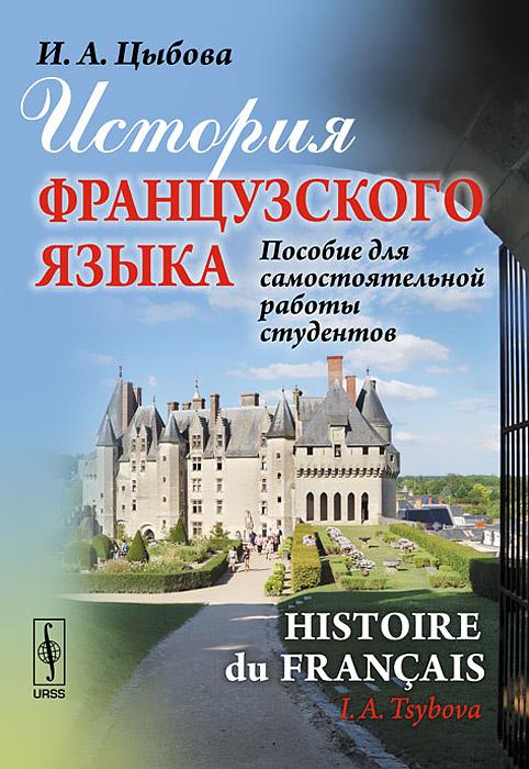 9785397030243 - И. А. Цыбова: История французского языка. Пособие для самостоятельной работы студентов / Histoire du francais - Книга