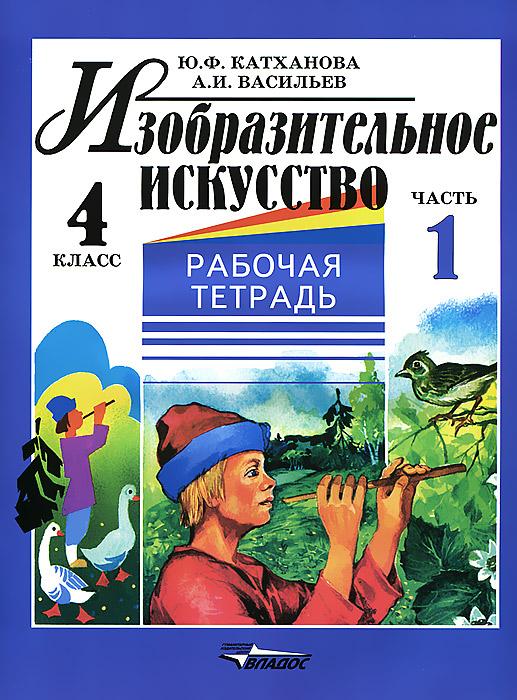 Изобразительное искусство. 4 класс. Рабочая тетрадь. В 2 частях. Часть 1. Ю. Ф. Катханова, А. И. Васильев