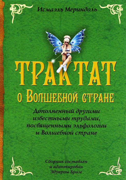 Трактат о Волшебной стране. Дополненный другими известными трудами, посвященными эльфологии и Волшебной стране. Исмаэль Мериндоль