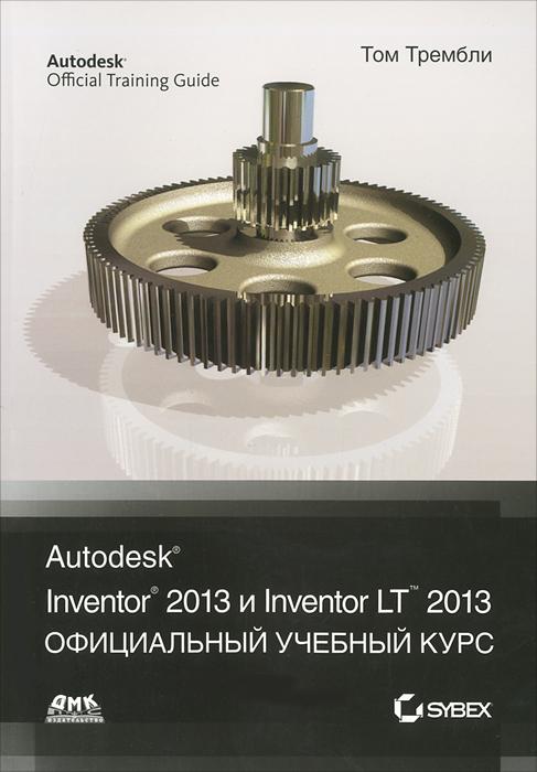 Том Трембли. Autodesk Inventor 2013 и Inventor LT 2013. Официальный учебный курс