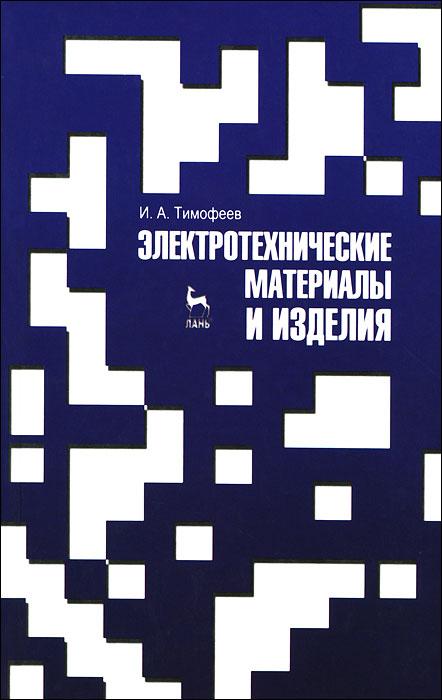 И. А. Тимофеев Электротехнические материалы и изделия ситников а в электротехнические основы источников питания