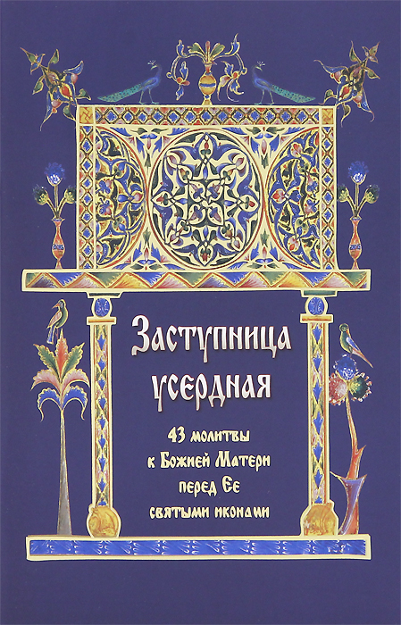Заступница усердная. 43 молитвы к Божией Матери перед Ее святыми иконами агафонов н заступница усердная