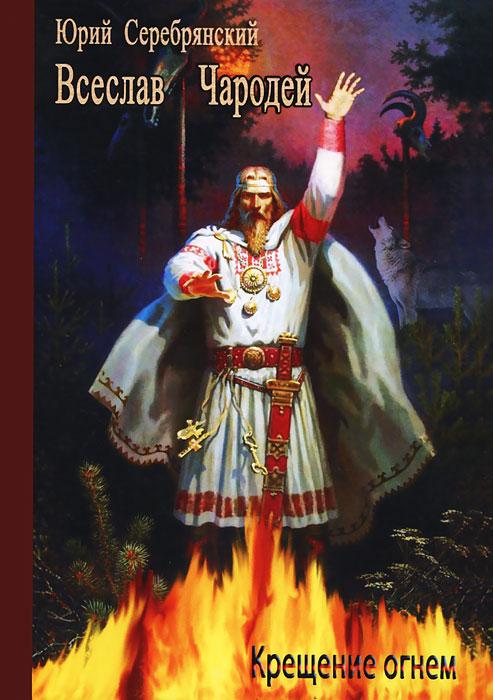 Юрий Серебрянский Всеслав Чародей. Крещение огнем серебрянский ю боевая магия славян путь волхва
